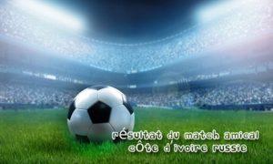 Résultat du Match amical Côte d'Ivoire Russie: Aurier et Seri forfaits, voici les raisons